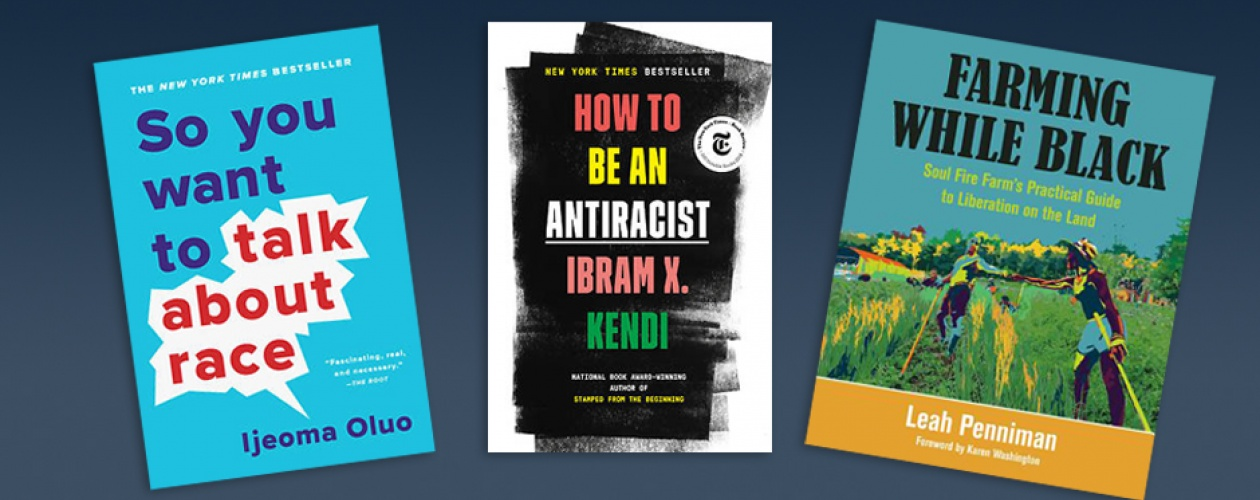 """Three book covers: """"So You Want to Talk About Race"""" by Ijeoma Oluo; """"How To Be and Anti-racist"""" by Ibram X. Kendi; and """"Farming While Black"""" by Leah Penniman"""
